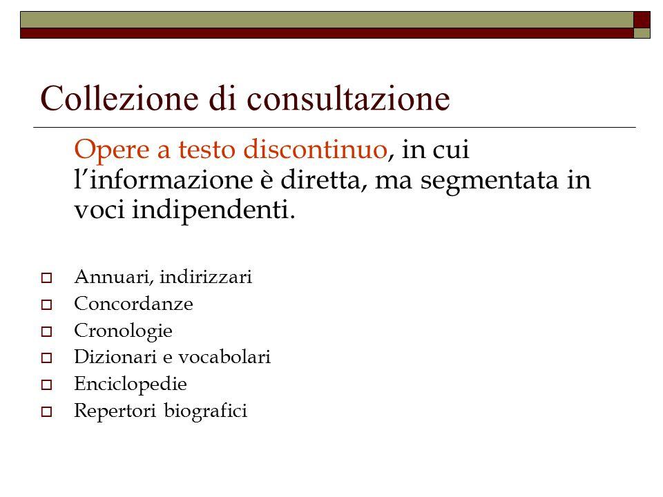 Collezione di consultazione Opere a testo discontinuo, in cui l'informazione è diretta, ma segmentata in voci indipendenti.