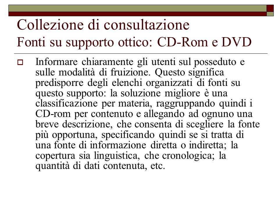 Collezione di consultazione Fonti su supporto ottico: CD-Rom e DVD  Informare chiaramente gli utenti sul posseduto e sulle modalità di fruizione.