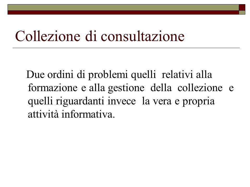 Collezione di consultazione Due ordini di problemi quelli relativi alla formazione e alla gestione della collezione e quelli riguardanti invece la vera e propria attività informativa.