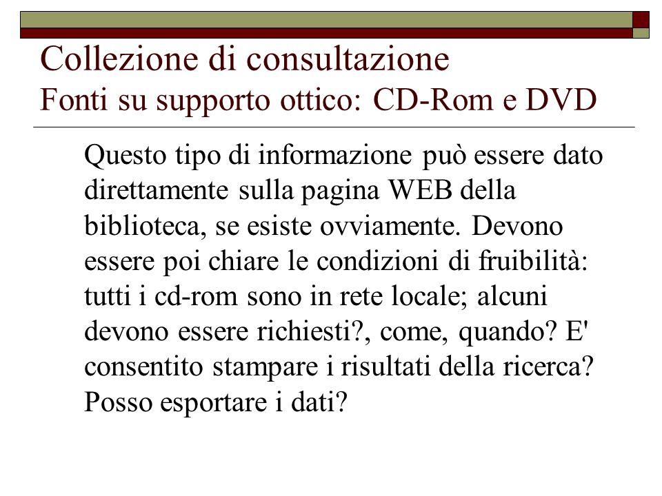 Collezione di consultazione Fonti su supporto ottico: CD-Rom e DVD Questo tipo di informazione può essere dato direttamente sulla pagina WEB della biblioteca, se esiste ovviamente.