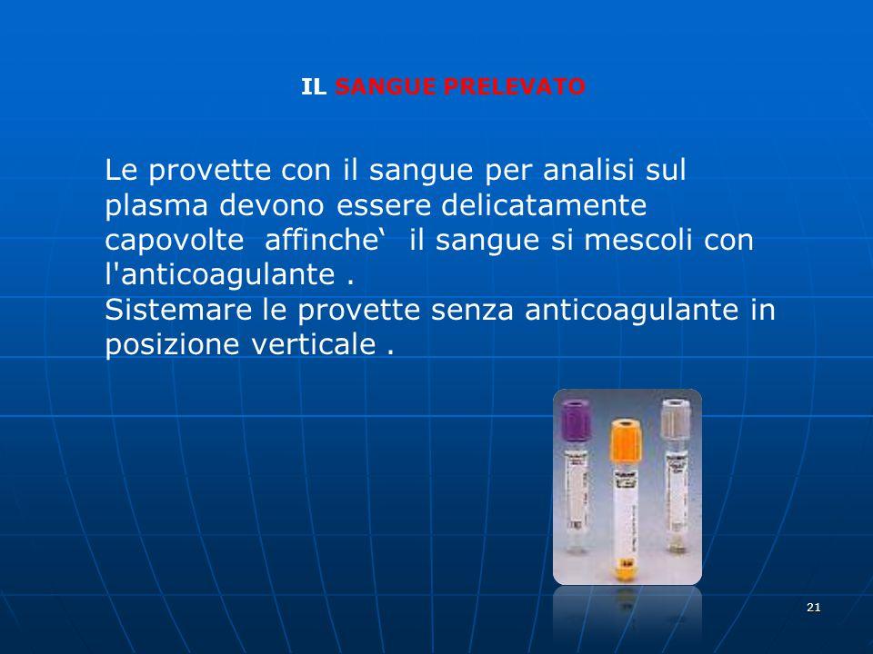21 IL SANGUE PRELEVATO Le provette con il sangue per analisi sul plasma devono essere delicatamente capovolte affinche' il sangue si mescoli con l'ant