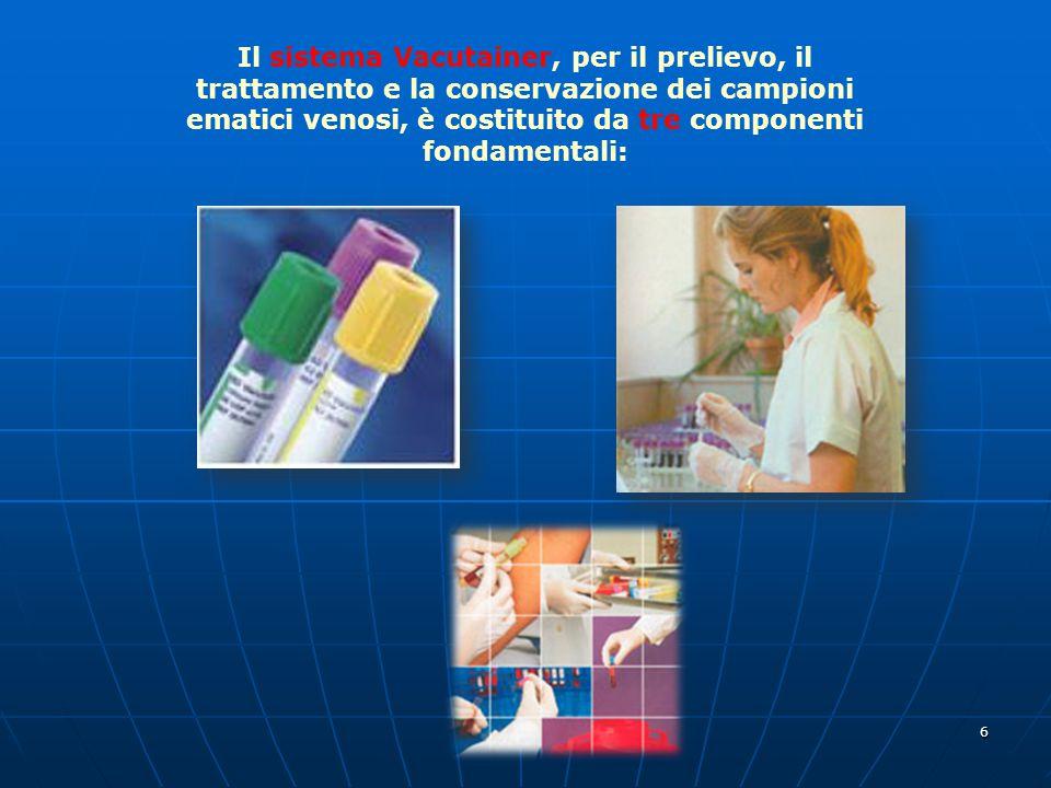 6 Il sistema Vacutainer, per il prelievo, il trattamento e la conservazione dei campioni ematici venosi, è costituito da tre componenti fondamentali: