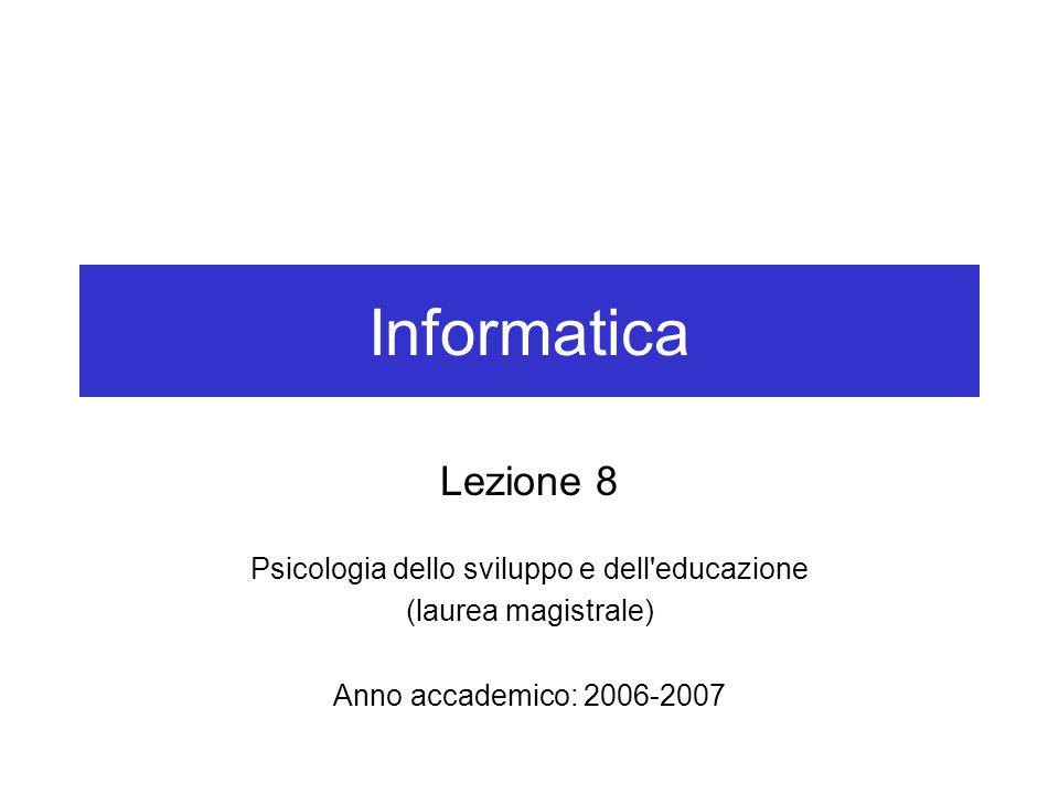 Informatica Lezione 8 Psicologia dello sviluppo e dell educazione (laurea magistrale) Anno accademico: 2006-2007