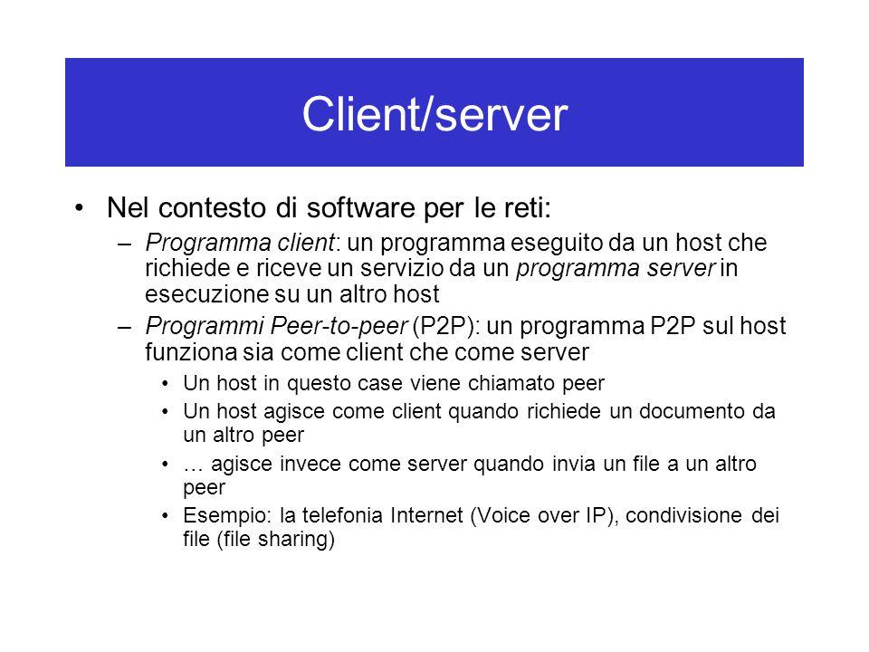 Client/server Nel contesto di software per le reti: –Programma client: un programma eseguito da un host che richiede e riceve un servizio da un programma server in esecuzione su un altro host –Programmi Peer-to-peer (P2P): un programma P2P sul host funziona sia come client che come server Un host in questo case viene chiamato peer Un host agisce come client quando richiede un documento da un altro peer … agisce invece come server quando invia un file a un altro peer Esempio: la telefonia Internet (Voice over IP), condivisione dei file (file sharing)