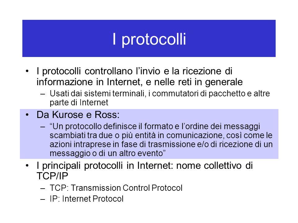 I protocolli I protocolli controllano l'invio e la ricezione di informazione in Internet, e nelle reti in generale –Usati dai sistemi terminali, i commutatori di pacchetto e altre parte di Internet Da Kurose e Ross: – Un protocollo definisce il formato e l'ordine dei messaggi scambiati tra due o più entità in comunicazione, così come le azioni intraprese in fase di trasmissione e/o di ricezione di un messaggio o di un altro evento I principali protocolli in Internet: nome collettivo di TCP/IP –TCP: Transmission Control Protocol –IP: Internet Protocol
