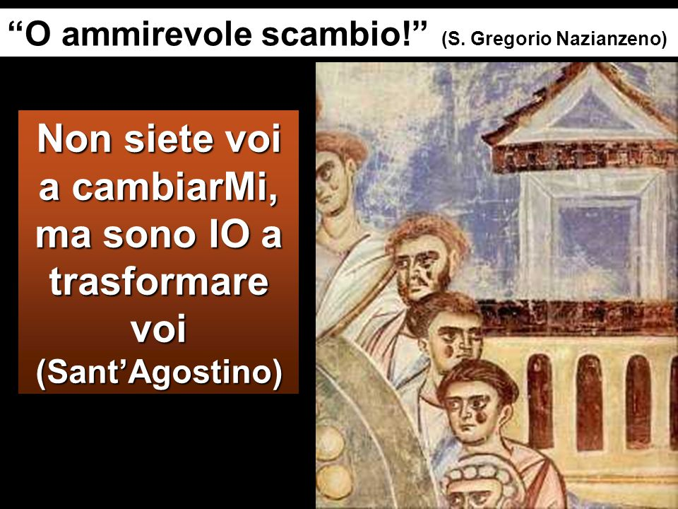 Non siete voi a cambiarMi, ma sono IO a trasformare voi (Sant'Agostino) O ammirevole scambio! (S.