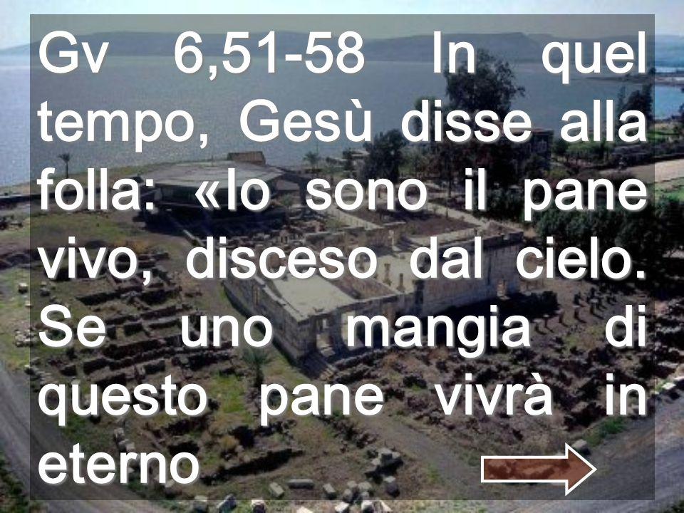 Gv 6,51-58 In quel tempo, Gesù disse alla folla: «Io sono il pane vivo, disceso dal cielo.