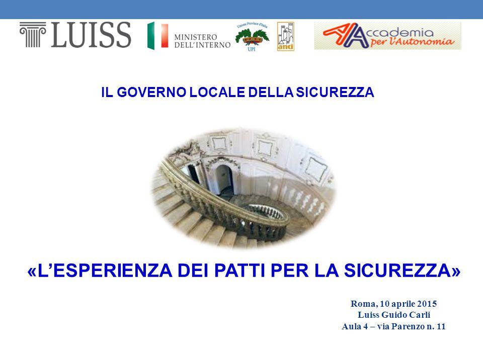 IL GOVERNO LOCALE DELLA SICUREZZA Roma, 10 aprile 2015 Luiss Guido Carli Aula 4 – via Parenzo n. 11 «L'ESPERIENZA DEI PATTI PER LA SICUREZZA»