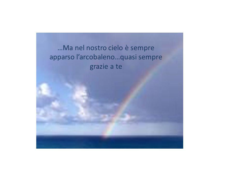 …Ma nel nostro cielo è sempre apparso l'arcobaleno…quasi sempre grazie a te