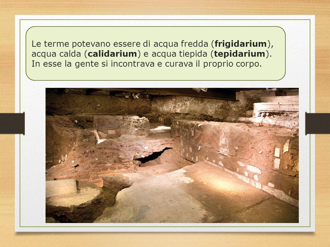 Le terme potevano essere di acqua fredda (frigidarium), acqua calda (calidarium) e acqua tiepida (tepidarium). In esse la gente si incontrava e curava
