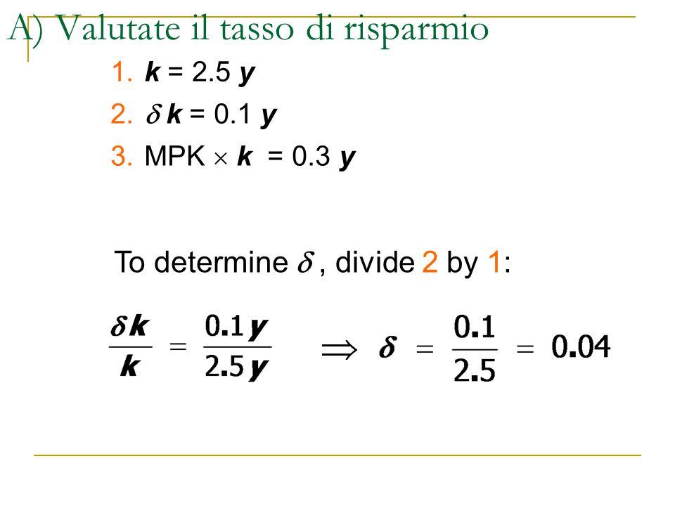 A) Valutate il tasso di risparmio 1. k = 2.5 y 2.  k = 0.1 y 3.MPK  k = 0.3 y To determine , divide 2 by 1: