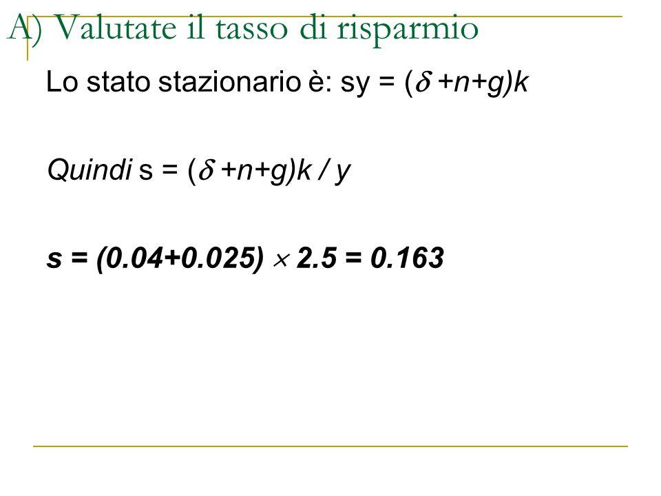 A) Valutate il tasso di risparmio Lo stato stazionario è: sy = (  +n+g)k Quindi s = (  +n+g)k / y s = (0.04+0.025)  2.5 = 0.163