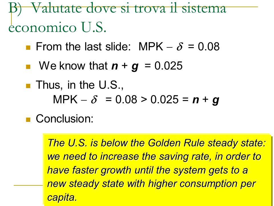 B) Valutate dove si trova il sistema economico U.S. From the last slide: MPK   = 0.08 We know that n + g = 0.025 Thus, in the U.S., MPK   = 0.08 >
