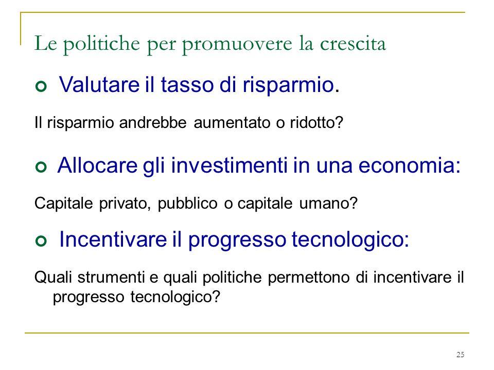 25 Le politiche per promuovere la crescita Valutare il tasso di risparmio. Il risparmio andrebbe aumentato o ridotto? Allocare gli investimenti in una