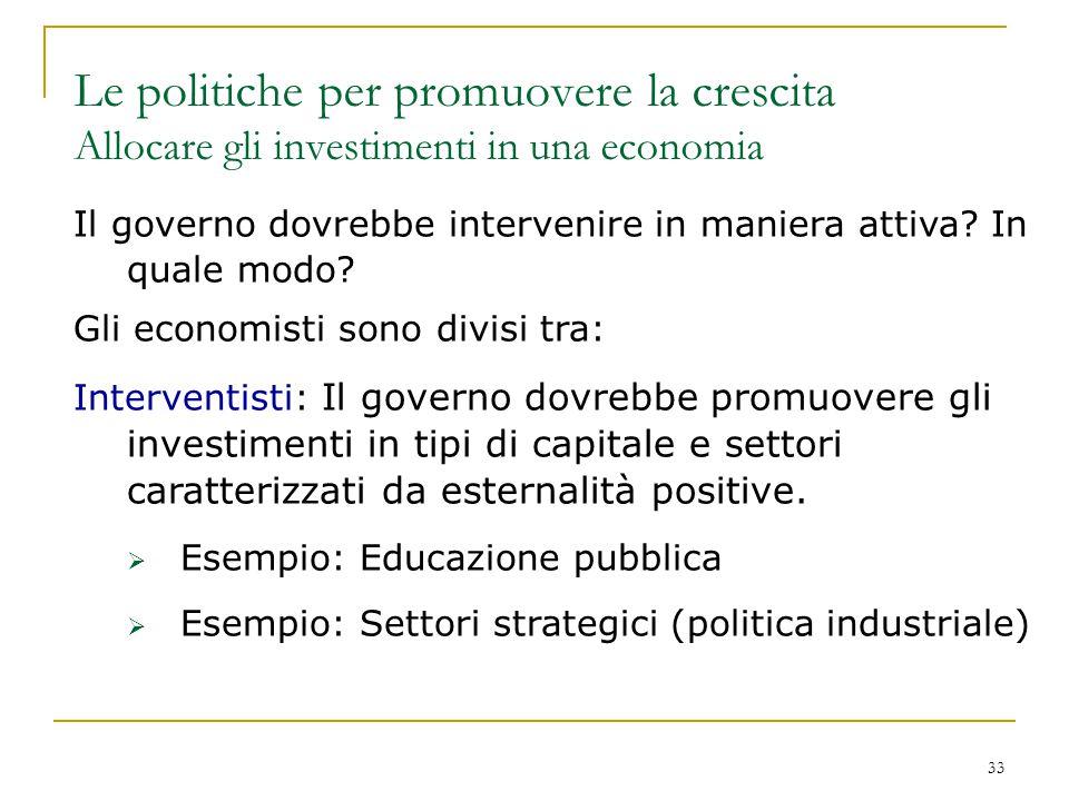 33 Il governo dovrebbe intervenire in maniera attiva? In quale modo? Gli economisti sono divisi tra: Interventisti: Il governo dovrebbe promuovere gli
