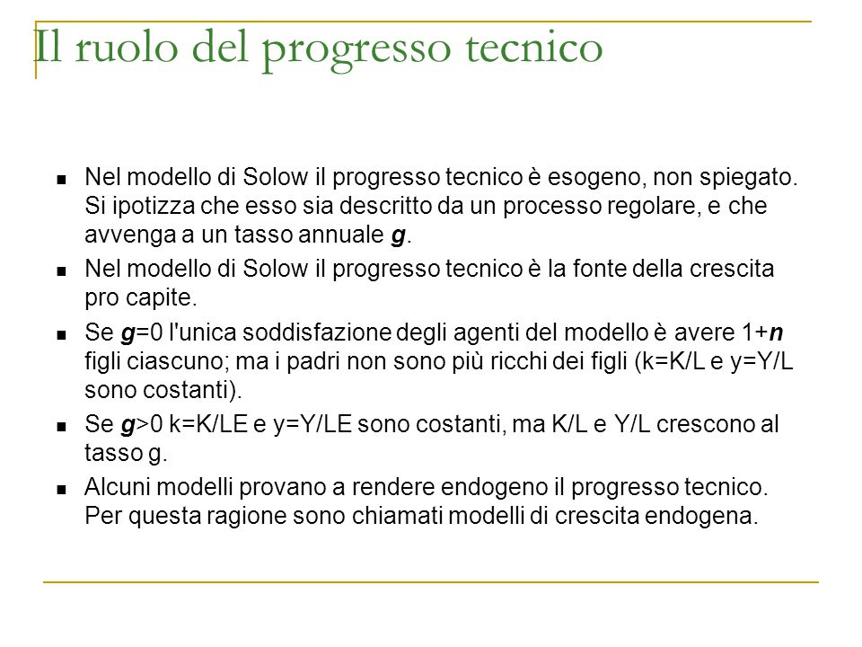 Il ruolo del progresso tecnico Nel modello di Solow il progresso tecnico è esogeno, non spiegato. Si ipotizza che esso sia descritto da un processo re