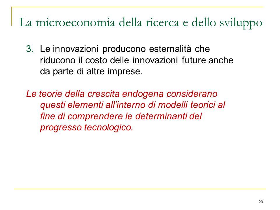 68 3.Le innovazioni producono esternalità che riducono il costo delle innovazioni future anche da parte di altre imprese. Le teorie della crescita end