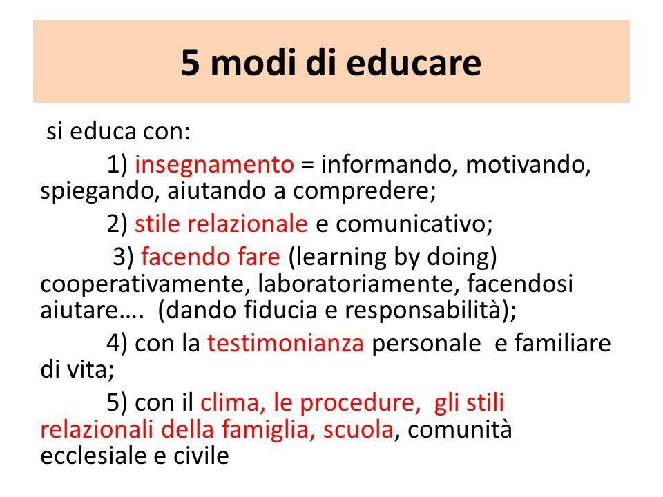 5 modi di educare si educa con: 1) insegnamento = informando, motivando, spiegando, aiutando a compredere; 2) stile relazionale e comunicativo; 3) fac