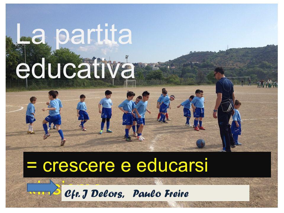 La partita educativa = crescere e educarsi «insieme» Cfr. J Delors, Paulo Freire