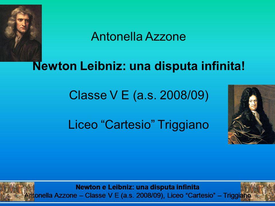 """Antonella Azzone Newton Leibniz: una disputa infinita! Classe V E (a.s. 2008/09) Liceo """"Cartesio"""" Triggiano Newton e Leibniz: una disputa infinita Ant"""