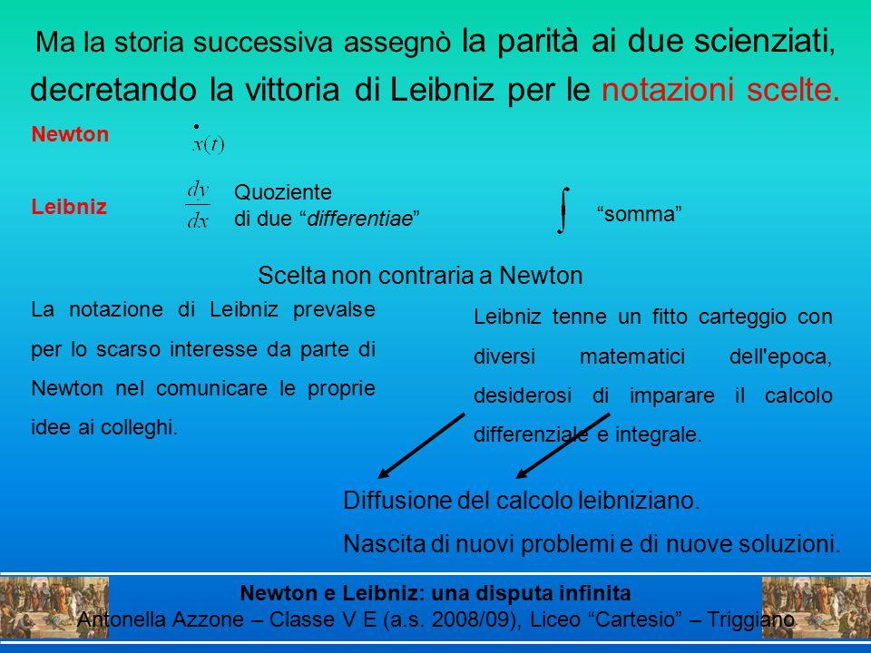 Ma la storia successiva assegnò la parità ai due scienziati, decretando la vittoria di Leibniz per le notazioni scelte. La notazione di Leibniz preval