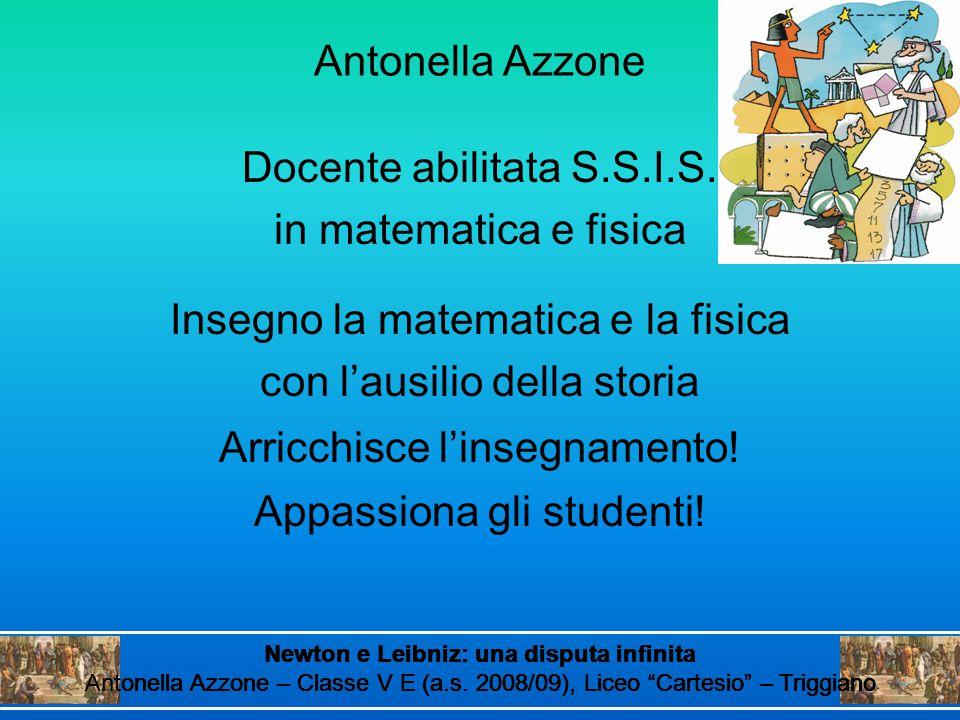 Antonella Azzone Docente abilitata S.S.I.S. in matematica e fisica Insegno la matematica e la fisica con l'ausilio della storia Arricchisce l'insegnam