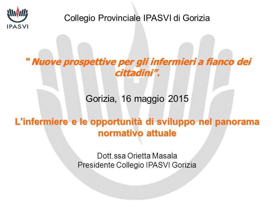 """"""" Nuove prospettive per gli infermieri a fianco dei cittadini"""". Gorizia, 16 maggio 2015 L'infermiere e le opportunità di sviluppo nel panorama normati"""