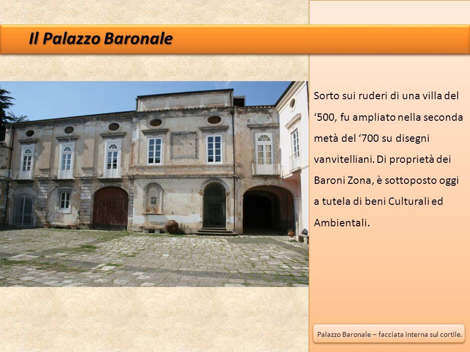 Il Palazzo Baronale Sorto sui ruderi di una villa del '500, fu ampliato nella seconda metà del '700 su disegni vanvitelliani. Di proprietà dei Baroni