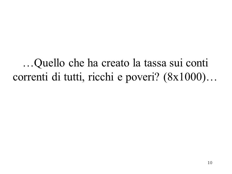10 …Quello che ha creato la tassa sui conti correnti di tutti, ricchi e poveri (8x1000)…
