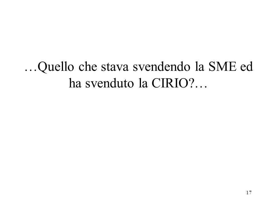 17 …Quello che stava svendendo la SME ed ha svenduto la CIRIO …