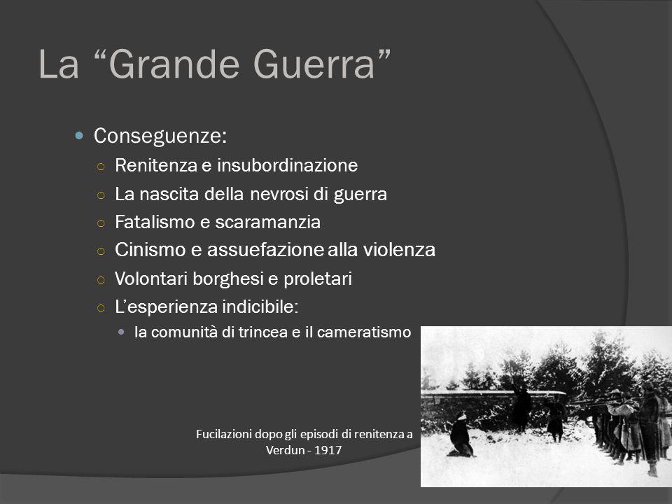 """La """"Grande Guerra"""" Conseguenze: ○ Renitenza e insubordinazione ○ La nascita della nevrosi di guerra ○ Fatalismo e scaramanzia ○ Cinismo e assuefazione"""