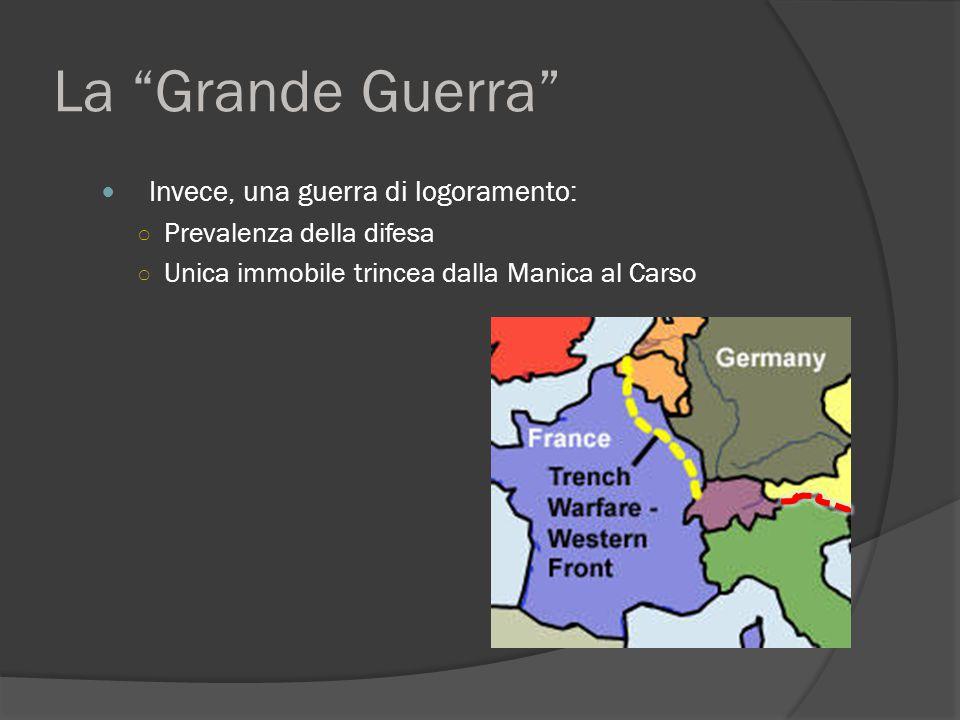 La Grande Guerra Invece, una guerra di logoramento: ○ Prevalenza della difesa ○ Unica immobile trincea dalla Manica al Carso