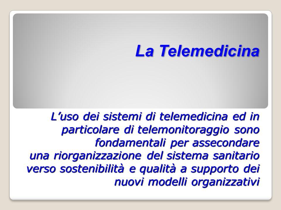 La Telemedicina L'uso dei sistemi di telemedicina ed in particolare di telemonitoraggio sono fondamentali per assecondare una riorganizzazione del sistema sanitario verso sostenibilità e qualità a supporto dei nuovi modelli organizzativi