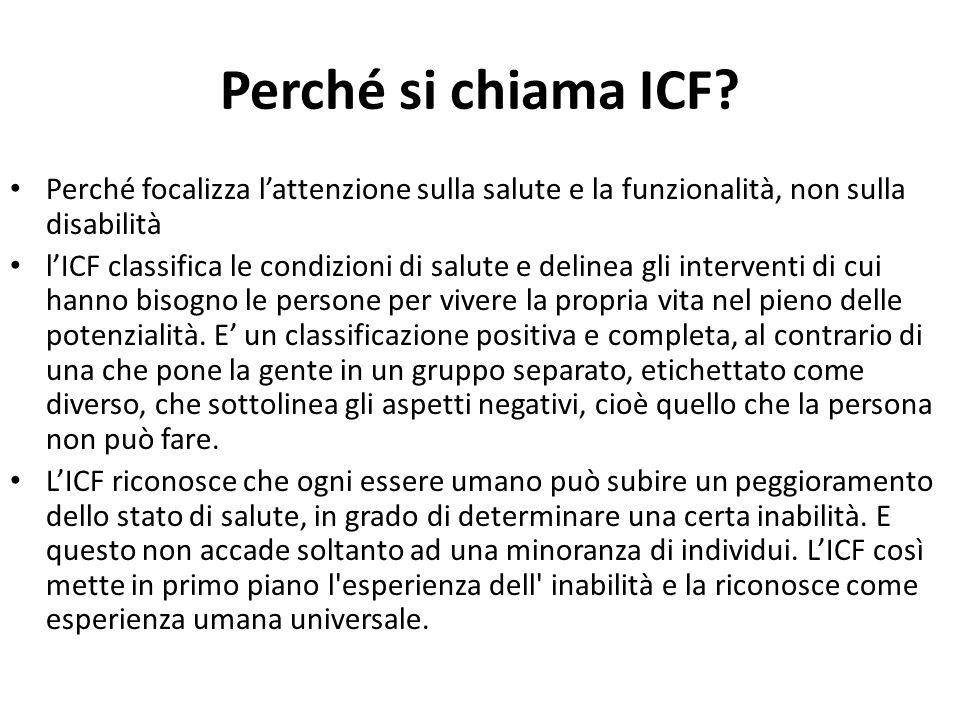 Perché si chiama ICF? Perché focalizza l'attenzione sulla salute e la funzionalità, non sulla disabilità l'ICF classifica le condizioni di salute e de