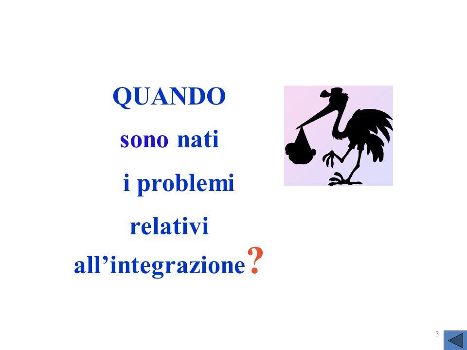 3 QUANDO sono nati i problemi relativi all'integrazione ?