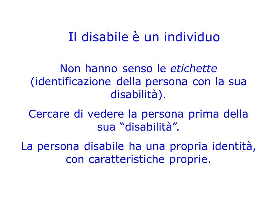Il disabile è un individuo Non hanno senso le etichette (identificazione della persona con la sua disabilità). Cercare di vedere la persona prima dell