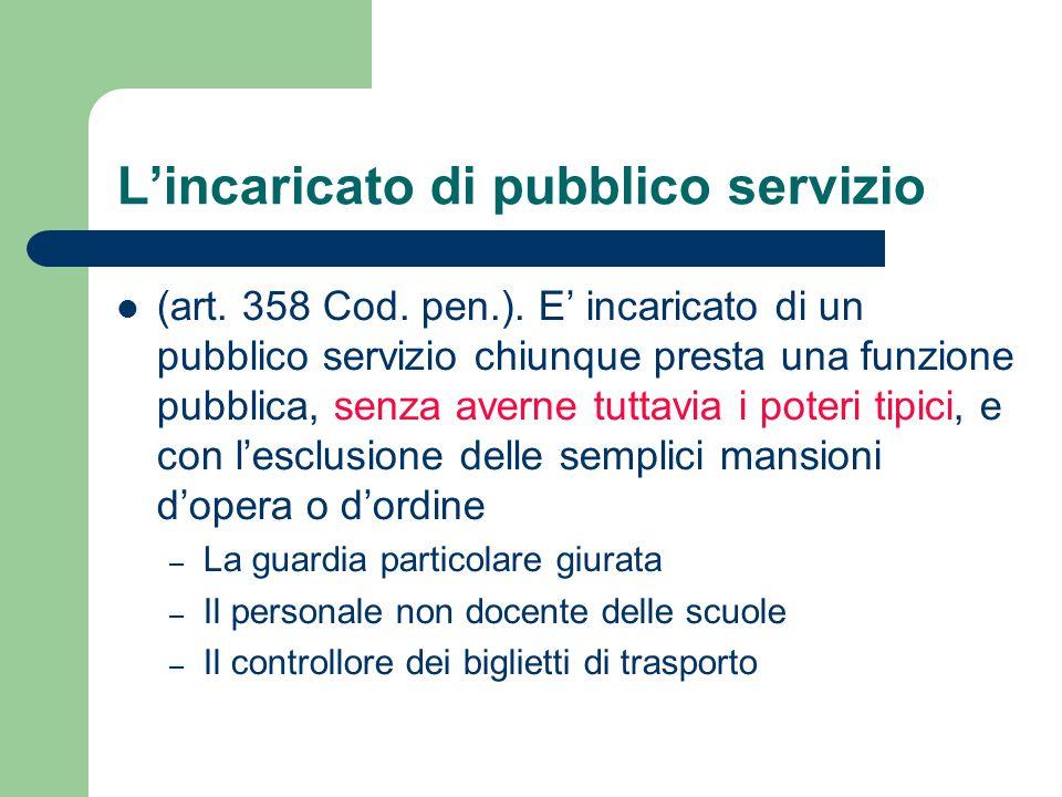 L'incaricato di pubblico servizio (art. 358 Cod. pen.). E' incaricato di un pubblico servizio chiunque presta una funzione pubblica, senza averne tutt