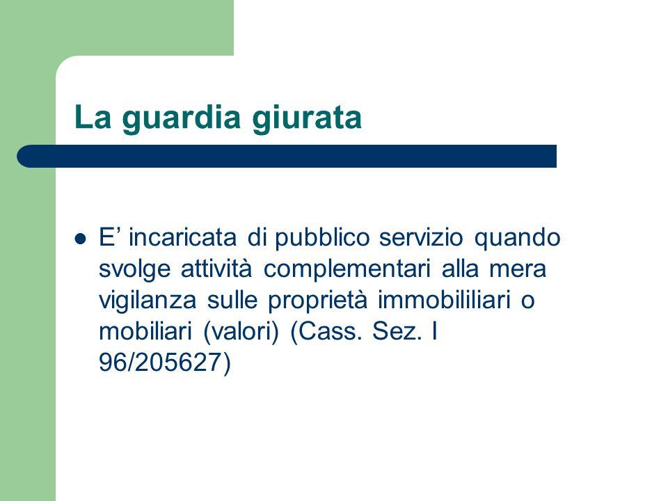 La guardia giurata E' incaricata di pubblico servizio quando svolge attività complementari alla mera vigilanza sulle proprietà immobililiari o mobiliari (valori) (Cass.
