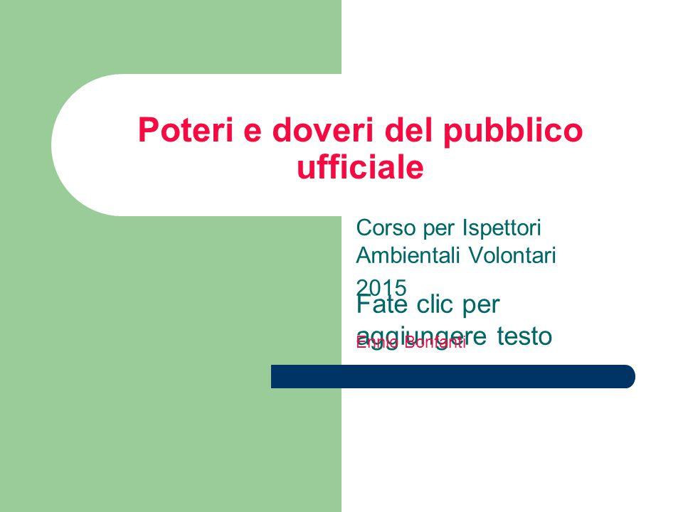 Poteri e doveri del pubblico ufficiale Corso per Ispettori Ambientali Volontari 2015 Ennio Bonfanti