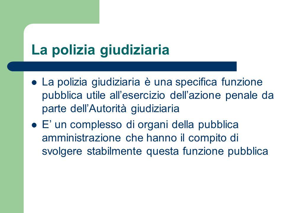 La polizia giudiziaria La polizia giudiziaria è una specifica funzione pubblica utile all'esercizio dell'azione penale da parte dell'Autorità giudiziaria E' un complesso di organi della pubblica amministrazione che hanno il compito di svolgere stabilmente questa funzione pubblica