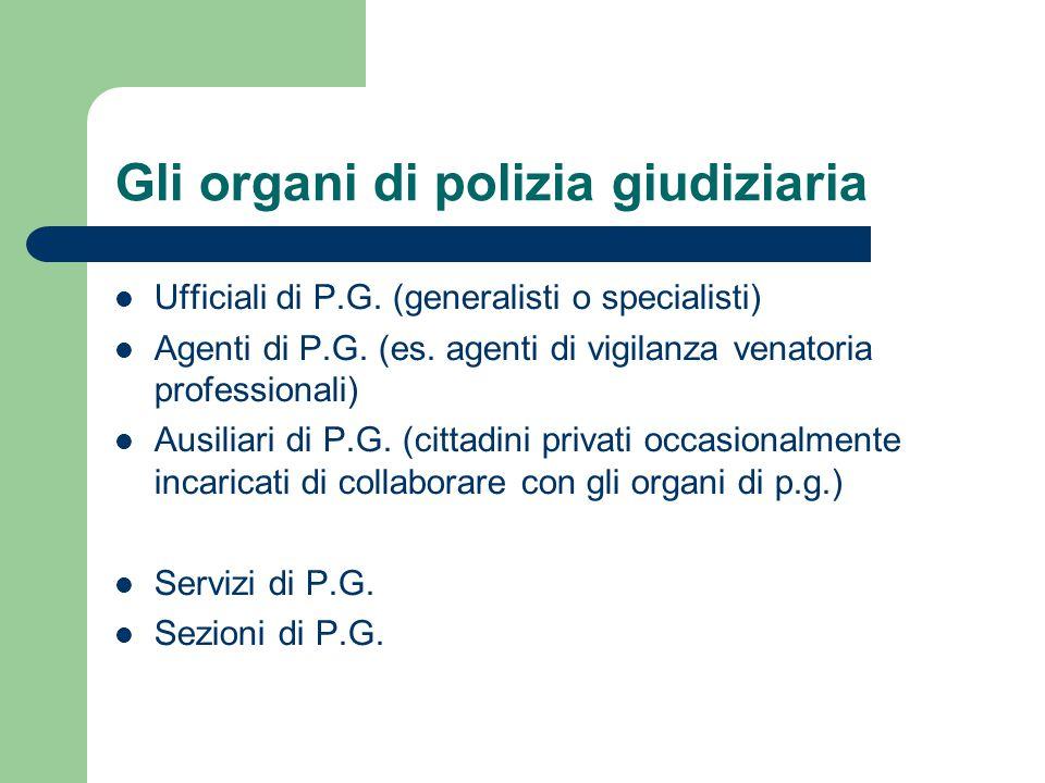 Gli organi di polizia giudiziaria Ufficiali di P.G. (generalisti o specialisti) Agenti di P.G. (es. agenti di vigilanza venatoria professionali) Ausil