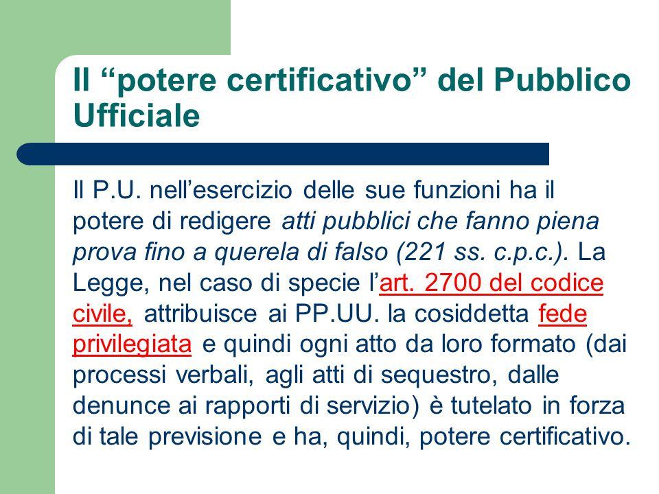 """Il """"potere certificativo"""" del Pubblico Ufficiale Il P.U. nell'esercizio delle sue funzioni ha il potere di redigere atti pubblici che fanno piena prov"""