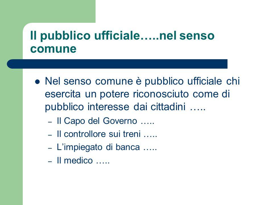 Il pubblico ufficiale…..nel senso comune Nel senso comune è pubblico ufficiale chi esercita un potere riconosciuto come di pubblico interesse dai cittadini …..