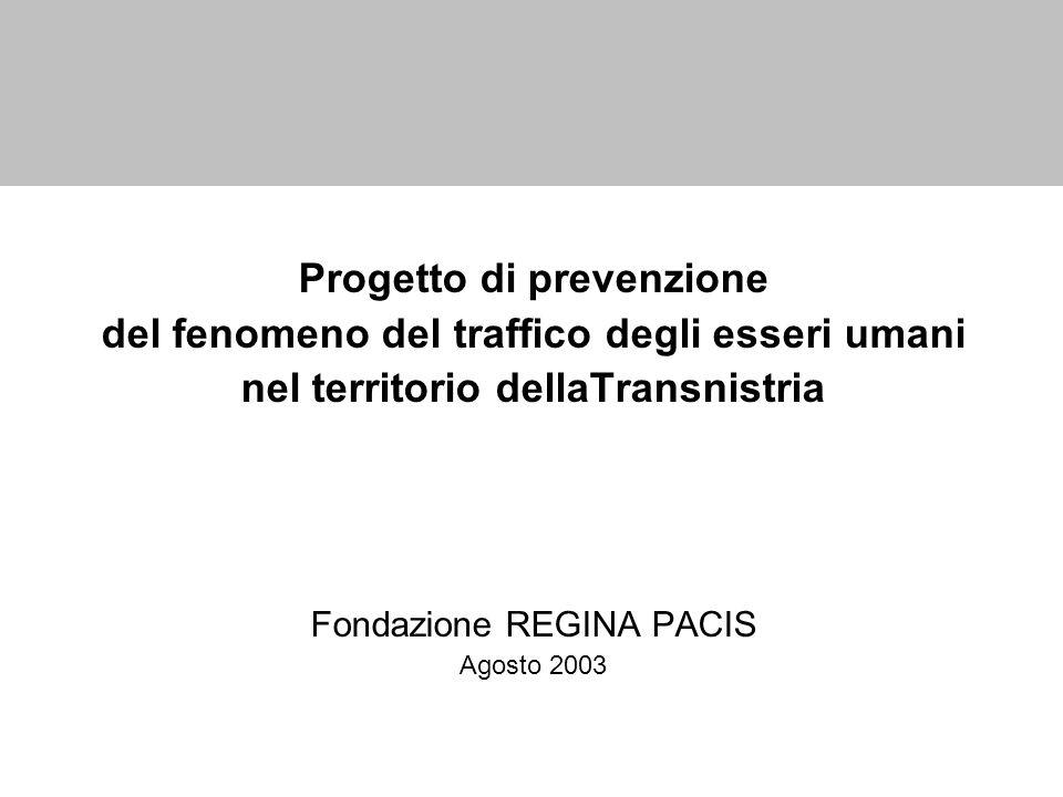 Progetto di prevenzione del fenomeno del traffico degli esseri umani nel territorio dellaTransnistria Fondazione REGINA PACIS Agosto 2003