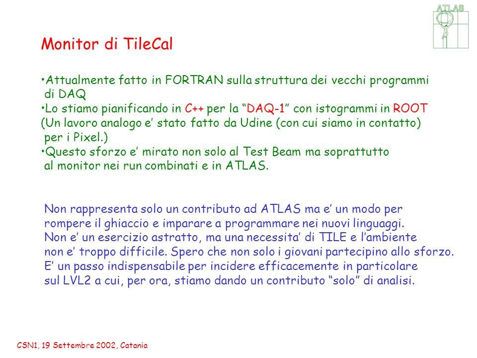CSN1, 19 Settembre 2002, Catania Monitor di TileCal Attualmente fatto in FORTRAN sulla struttura dei vecchi programmi di DAQ Lo stiamo pianificando in C++ per la DAQ-1 con istogrammi in ROOT (Un lavoro analogo e' stato fatto da Udine (con cui siamo in contatto) per i Pixel.) Questo sforzo e' mirato non solo al Test Beam ma soprattutto al monitor nei run combinati e in ATLAS.
