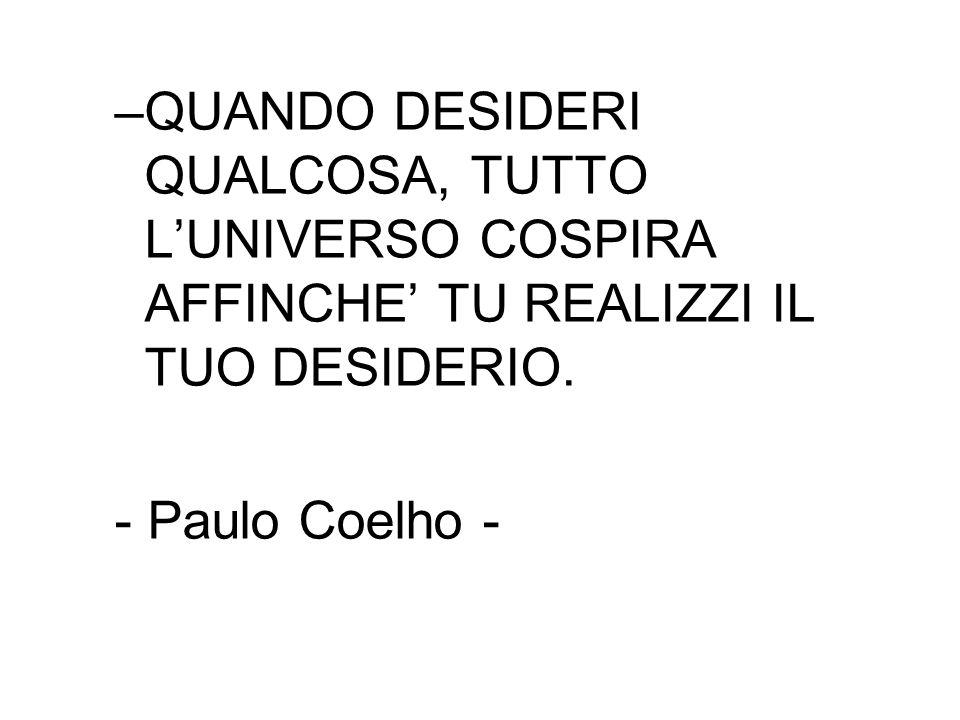 –QUANDO DESIDERI QUALCOSA, TUTTO L'UNIVERSO COSPIRA AFFINCHE' TU REALIZZI IL TUO DESIDERIO.