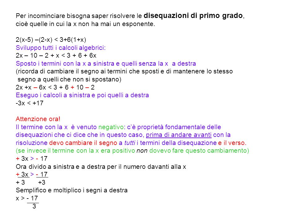 Per incominciare bisogna saper risolvere le disequazioni di primo grado, cioè quelle in cui la x non ha mai un esponente. 2(x-5) –(2-x) < 3+6(1+x) Svi