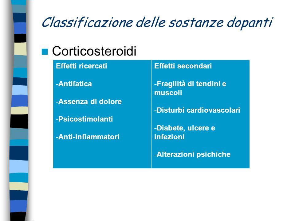 Classificazione delle sostanze dopanti Corticosteroidi Effetti ricercati -Antifatica -Assenza di dolore -Psicostimolanti -Anti-infiammatori Effetti se