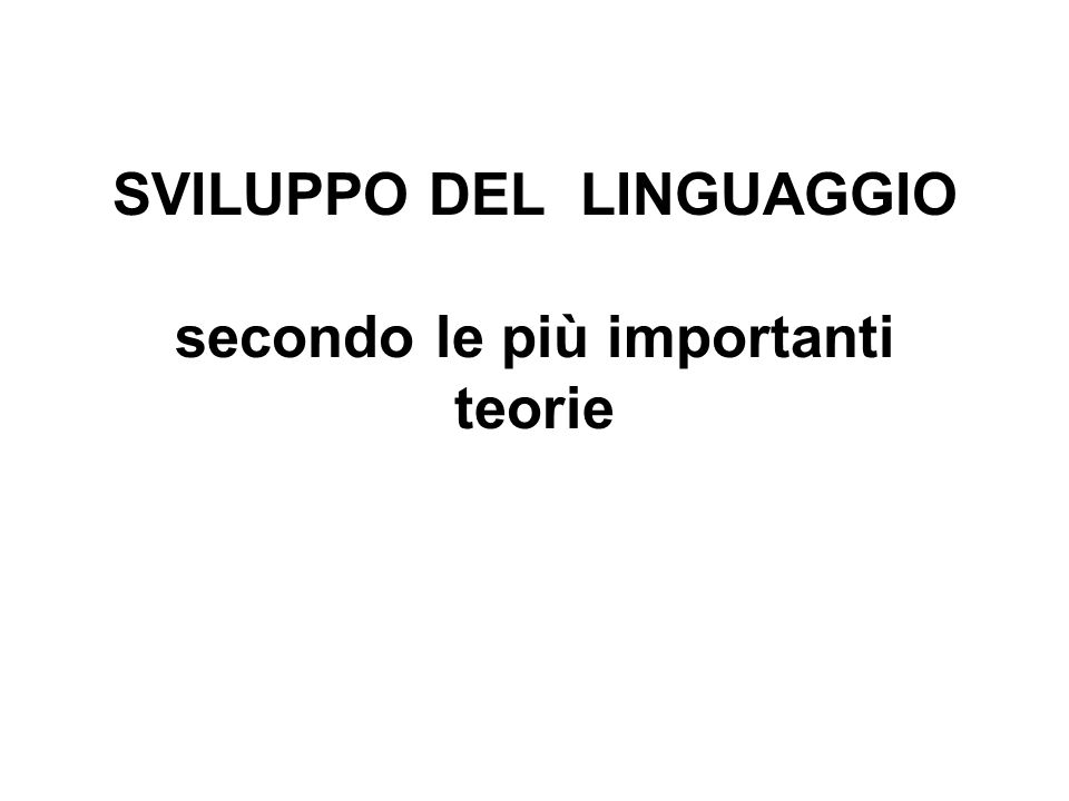 SVILUPPO DEL LINGUAGGIO secondo le più importanti teorie