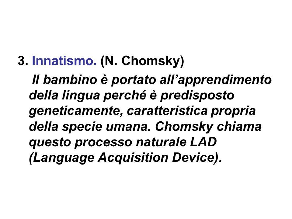 3. Innatismo. (N. Chomsky) Il bambino è portato all'apprendimento della lingua perché è predisposto geneticamente, caratteristica propria della specie